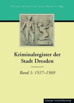 Abbildung: Buchcover des Kriminalregisters der Stadt Dresden, Band 1: 1517-1569. Foto: Leipziger Universitätsverlag. Herausgabe 2017.